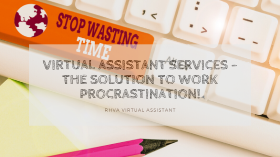 Virtual Assistant Services – the solution to work procrastination!